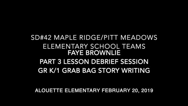 "School Teams Alouette Elementary (K/1)  ""The Grab Bag"" Faye Brownlie Feb. 20, 2018 Debrief Session"